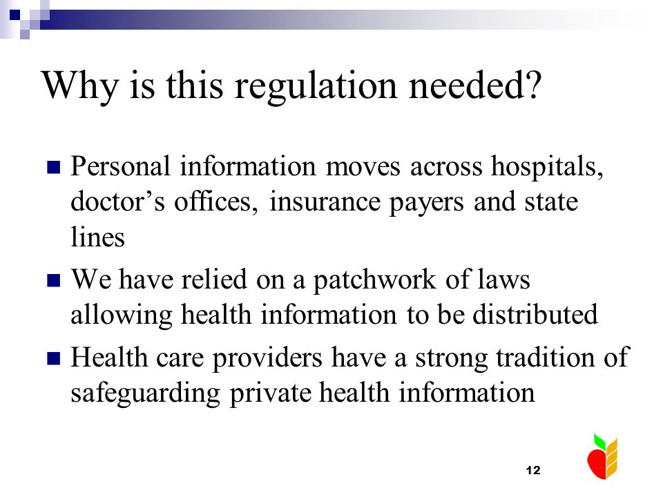 12 Why is this regulation needed? Personal information moves across hospitals, doctors offices, insurance payers and state lines We have relied on a p