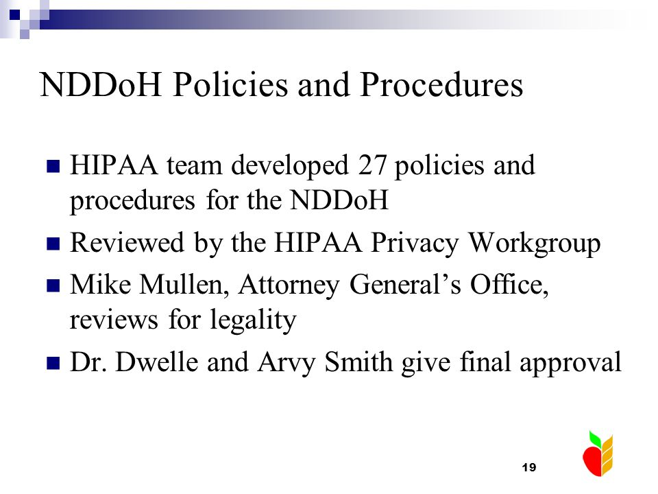 19 NDDoH Policies and Procedures HIPAA team developed 27 policies and procedures for the NDDoH Reviewed by the HIPAA Privacy Workgroup Mike Mullen, At