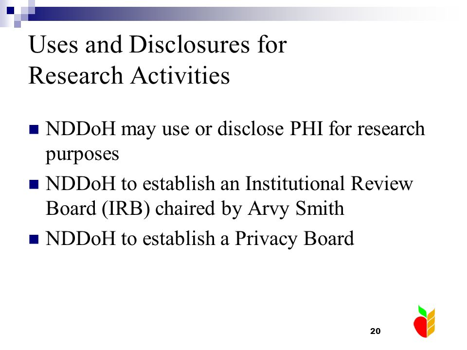 20 Uses and Disclosures for Research Activities NDDoH may use or disclose PHI for research purposes NDDoH to establish an Institutional Review Board (