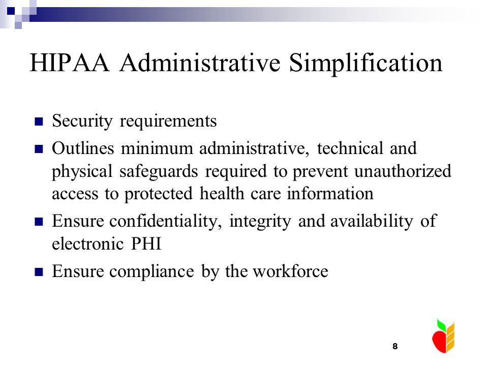 8 HIPAA Administrative Simplification Security requirements Outlines minimum administrative, technical and physical safeguards required to prevent una