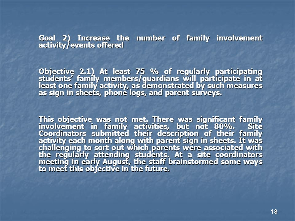 18 Goal 2) Increase the number of family involvement activity/events offered Objective 2.1) At least 75 % of regularly participating students family members/guardians will participate in at least one family activity, as demonstrated by such measures as sign in sheets, phone logs, and parent surveys.