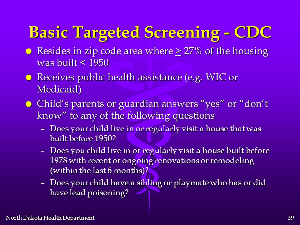 North Dakota Health Department 38 Basic Targeted Screening - CDC l Use only as an interim measure l Screen children at 1-2 years and children 36-72 mo who have not previously been screened, if they meet one of the following criteria.