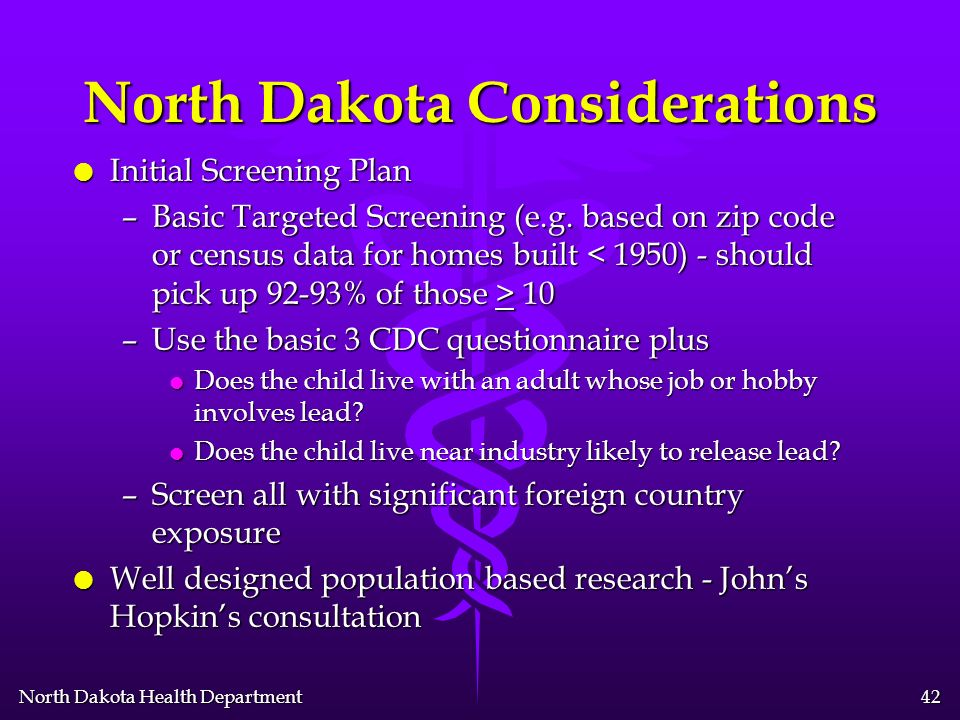 North Dakota Health Department 41 North Dakota Considerations l Form an advisory committee –Composition l Child health providers l Local health departments l Managed care organizations l Private insurance organizations l Community –Mission l Assess lead exposure and screening capacity l Determine boundaries of recommendation areas l Decide on the appropriate screening –Universal.