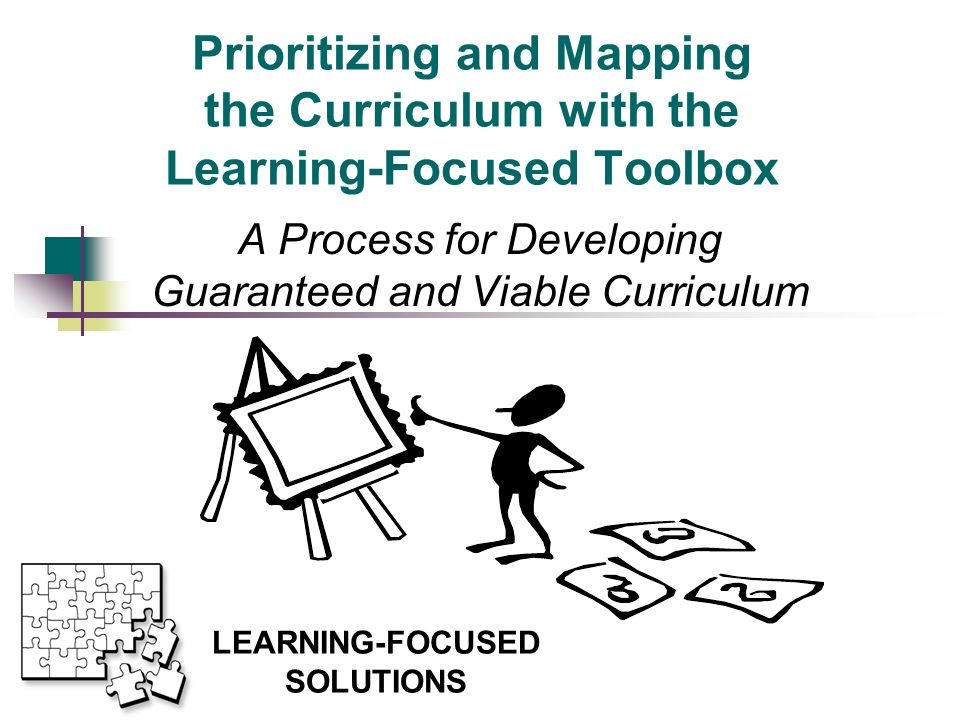 Prioritizing and Mapping the Curriculum with the Learning-Focused Toolbox A Process for Developing Guaranteed and Viable Curriculum This presentation will probably involve audience discussion, which will create action items.