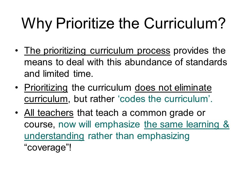 Why Prioritize the Curriculum? Every states curriculum has far too many standards to be learned in the time available In the past, teachers have had t