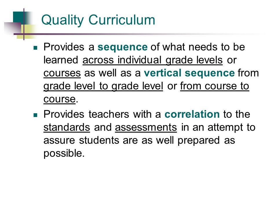 Quality Curriculum: Provides teachers with a guide for what students need to learn in order to be successful. Prevents redundancies in instruction. Gu