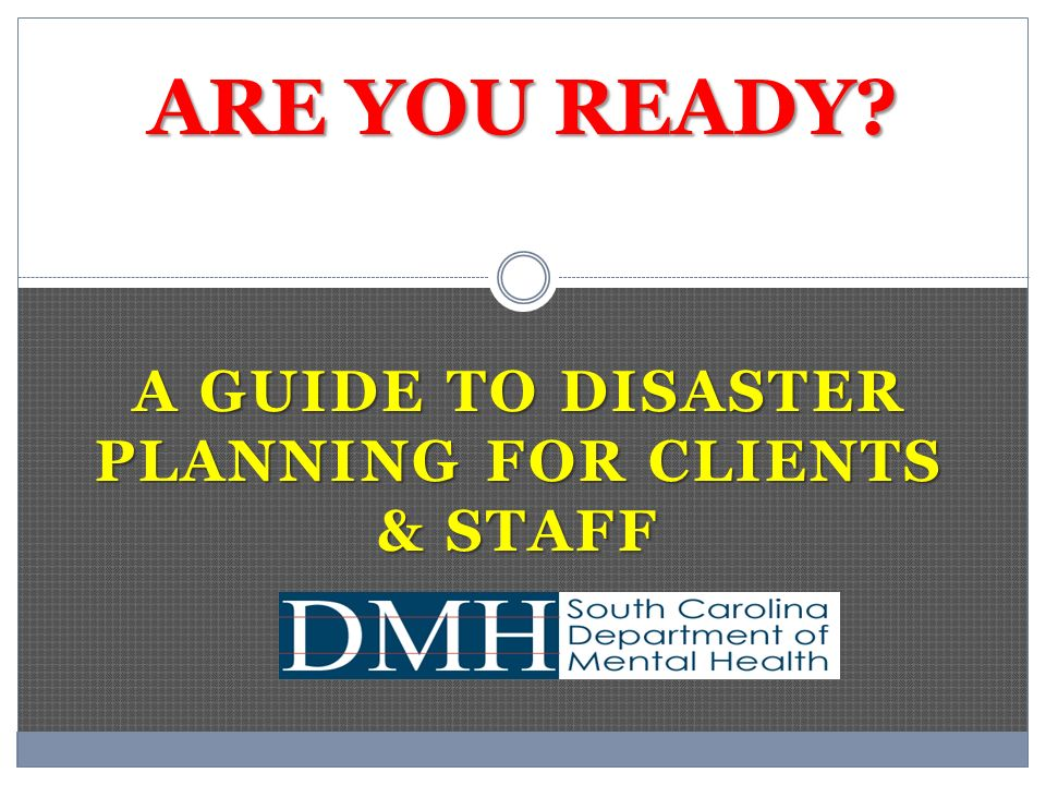 A GUIDE TO DISASTER PLANNING FOR CLIENTS & STAFF ARE YOU READY