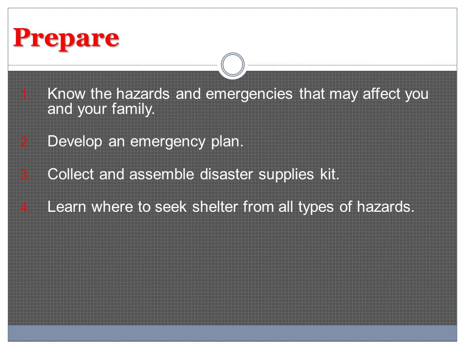 Prepare 1. Know the hazards and emergencies that may affect you and your family. 2. Develop an emergency plan. 3. Collect and assemble disaster suppli