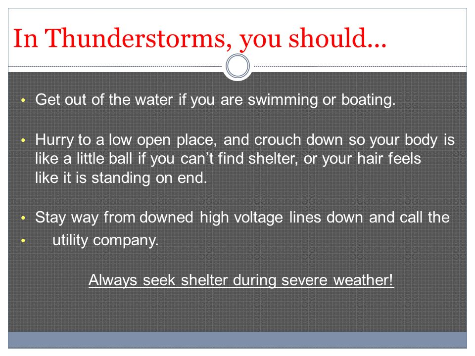 In Thunderstorms, you should... Get out of the water if you are swimming or boating. Hurry to a low open place, and crouch down so your body is like a