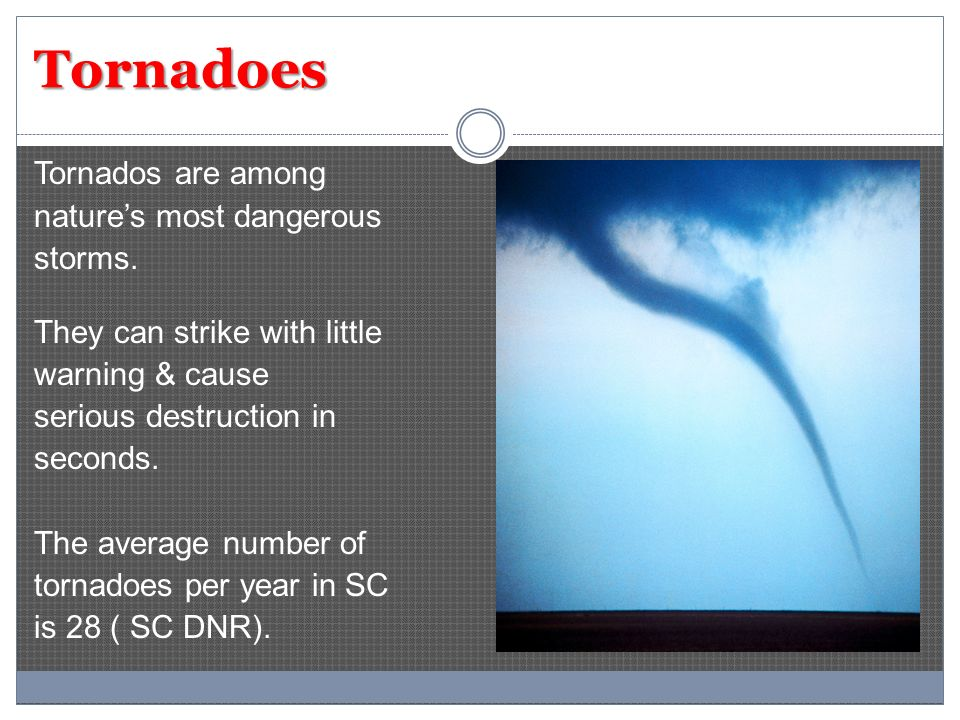 Tornadoes Tornados are among natures most dangerous storms. They can strike with little warning & cause serious destruction in seconds. The average nu