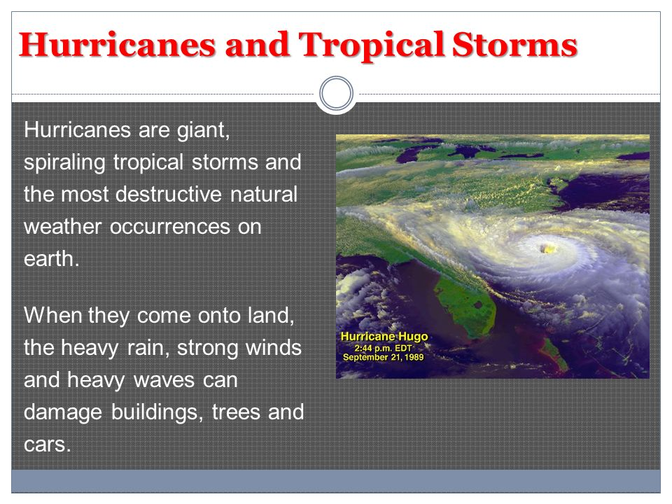 Hurricanes and Tropical Storms Hurricanes are giant, spiraling tropical storms and the most destructive natural weather occurrences on earth.
