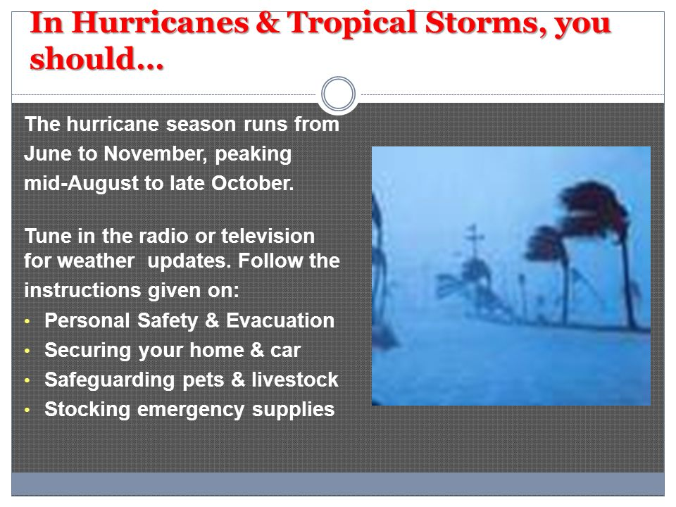 In Hurricanes & Tropical Storms, you should… The hurricane season runs from June to November, peaking mid-August to late October. Tune in the radio or