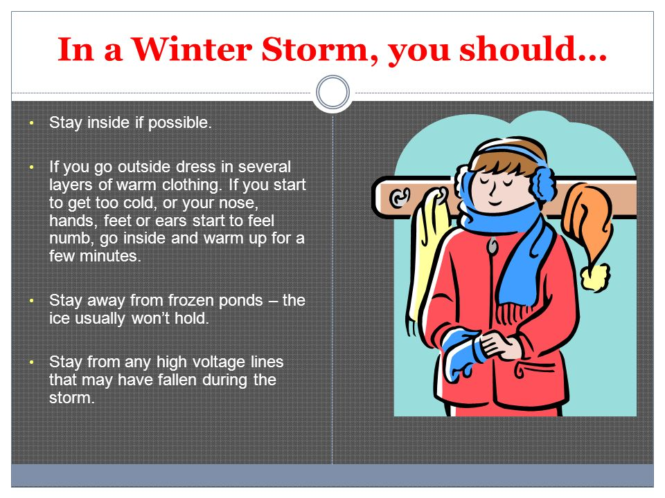 In a Winter Storm, you should… Stay inside if possible. If you go outside dress in several layers of warm clothing. If you start to get too cold, or y