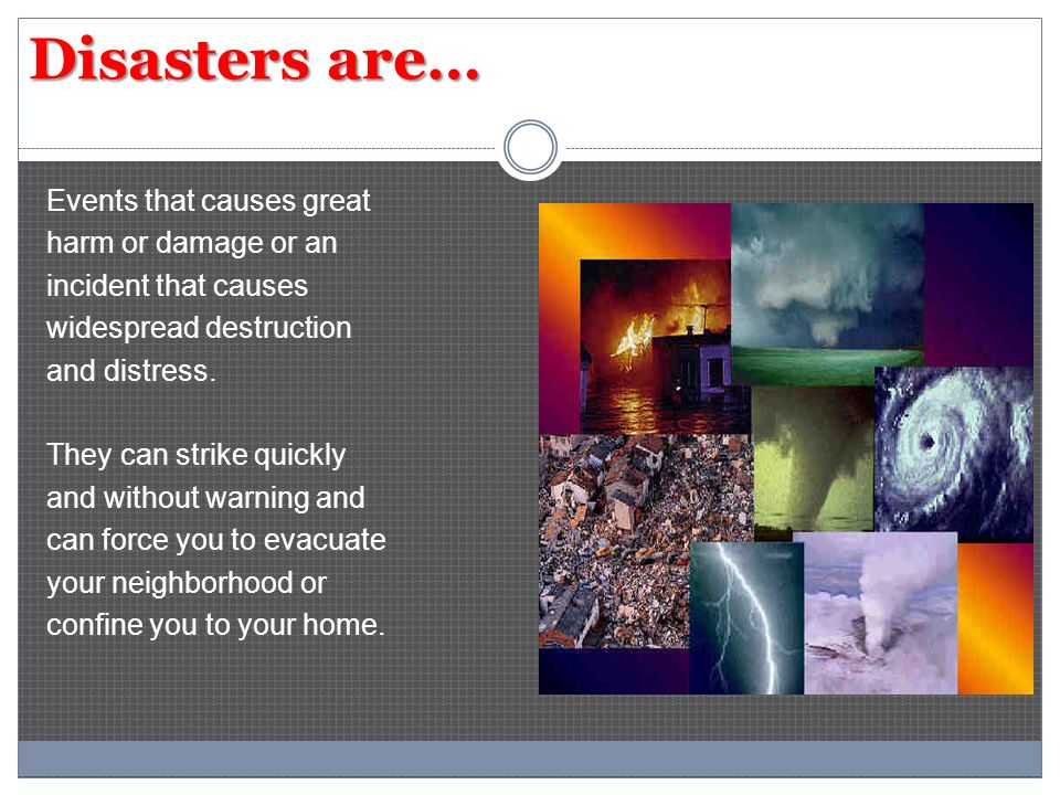 Disasters are… Events that causes great harm or damage or an incident that causes widespread destruction and distress.