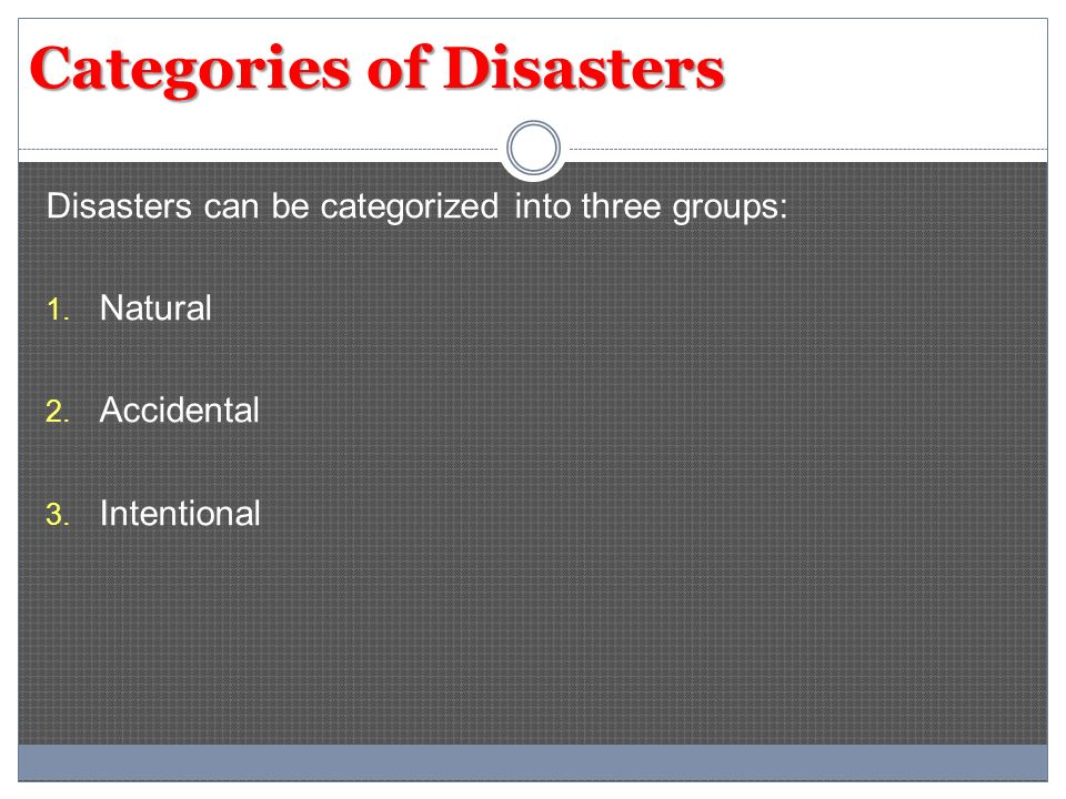 Categories of Disasters Disasters can be categorized into three groups: 1. Natural 2. Accidental 3. Intentional