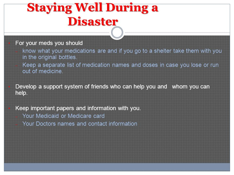 Staying Well During a Disaster For your meds you should – know what your medications are and if you go to a shelter take them with you in the original bottles.