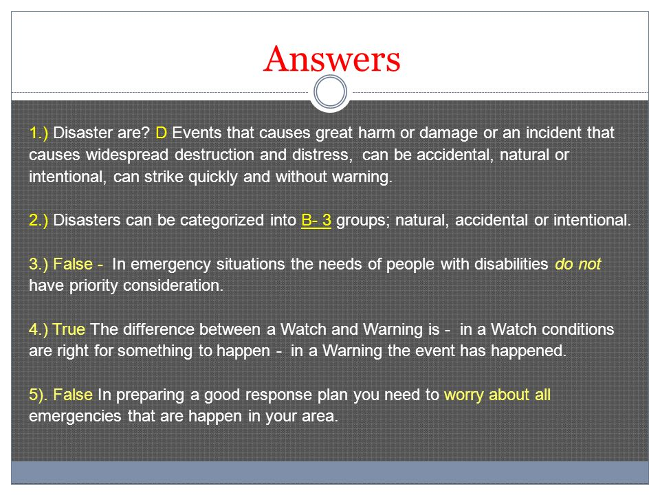 Answers 1.) Disaster are? D Events that causes great harm or damage or an incident that causes widespread destruction and distress, can be accidental,