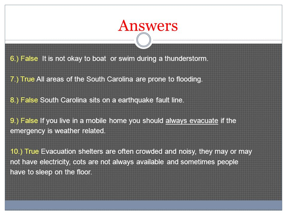 Answers 6.) False It is not okay to boat or swim during a thunderstorm. 7.) True All areas of the South Carolina are prone to flooding. 8.) False Sout