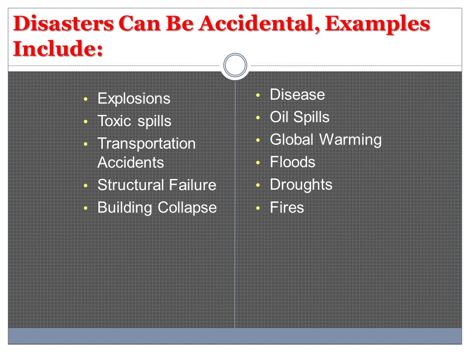 Disasters Can Be Accidental, Examples Include: Explosions Toxic spills Transportation Accidents Structural Failure Building Collapse Disease Oil Spill