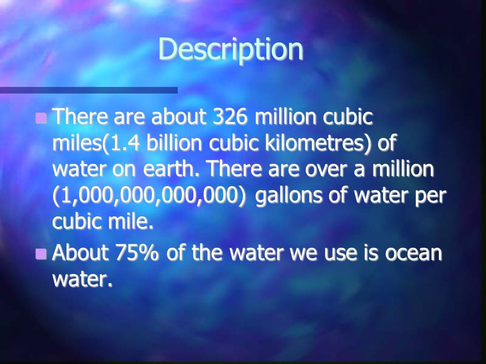 Description There are about 326 million cubic miles(1.4 billion cubic kilometres) of water on earth. There are over a million (1,000,000,000,000) gall