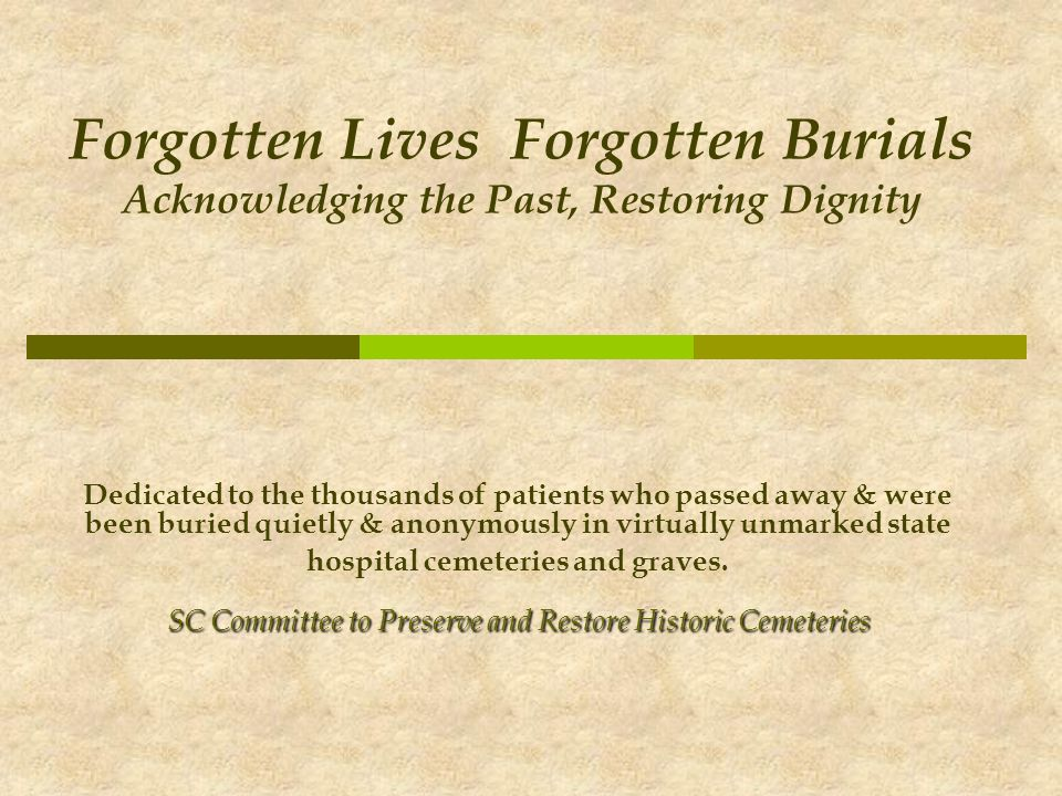Forgotten Lives Forgotten Burials Acknowledging the Past, Restoring Dignity Dedicated to the thousands of patients who passed away & were been buried