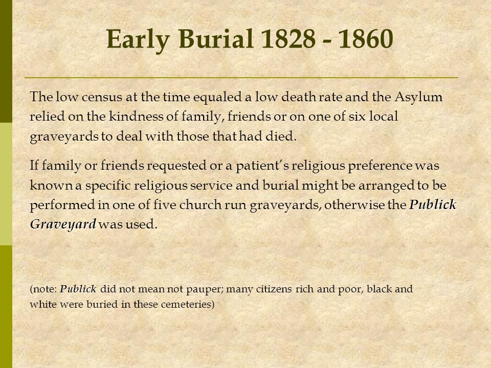 Early Burial 1828 - 1860 The low census at the time equaled a low death rate and the Asylum relied on the kindness of family, friends or on one of six