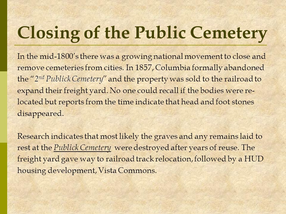 Closing of the Public Cemetery In the mid-1800s there was a growing national movement to close and remove cemeteries from cities. In 1857, Columbia fo