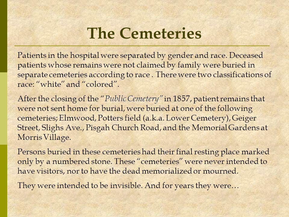 The Cemeteries Patients in the hospital were separated by gender and race. Deceased patients whose remains were not claimed by family were buried in s