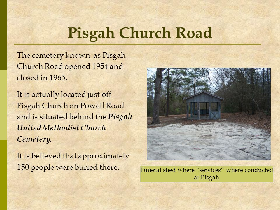 Pisgah Church Road The cemetery known as Pisgah Church Road opened 1954 and closed in 1965. It is actually located just off Pisgah Church on Powell Ro