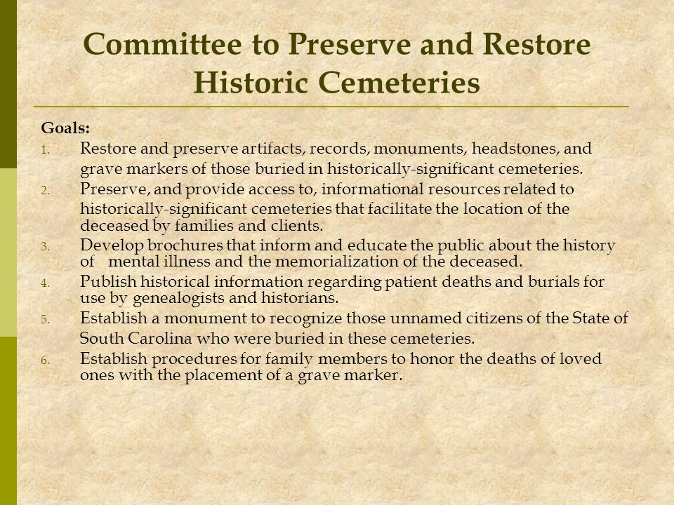 Committee to Preserve and Restore Historic Cemeteries Goals: 1. Restore and preserve artifacts, records, monuments, headstones, and grave markers of t