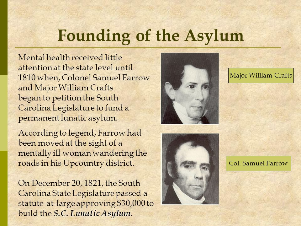 Founding of the Asylum Mental health received little attention at the state level until 1810 when, Colonel Samuel Farrow and Major William Crafts bega