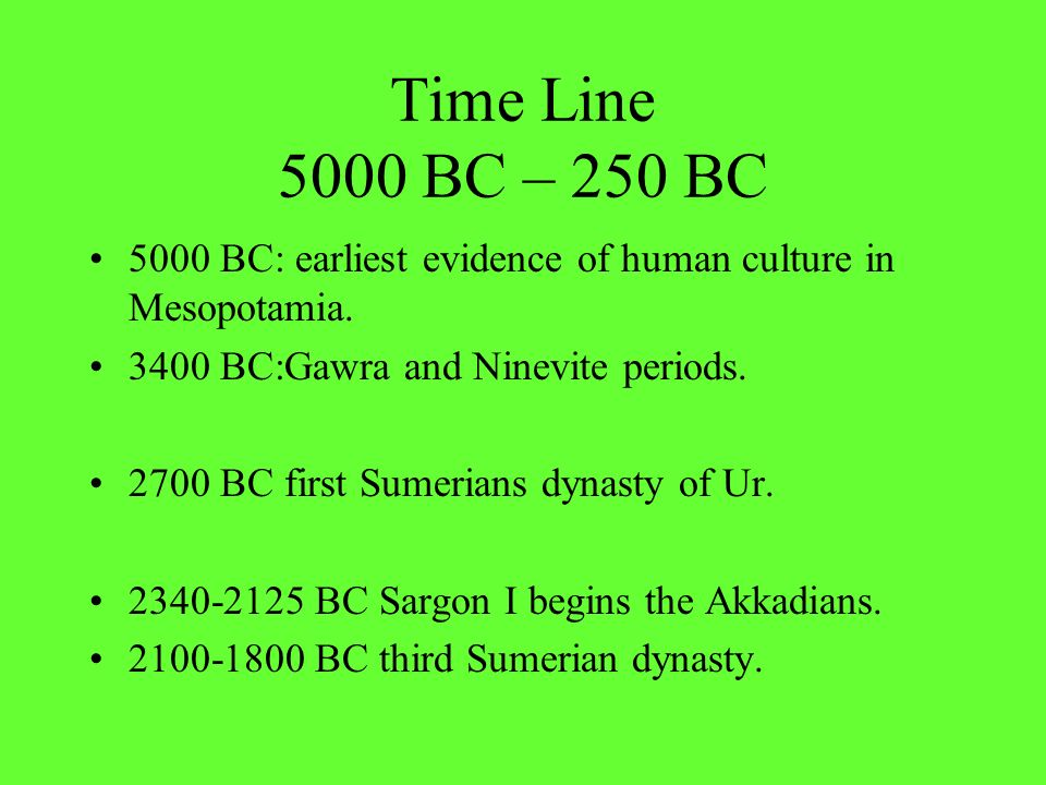 Time Line 5000 BC – 250 BC 5000 BC: earliest evidence of human culture in Mesopotamia.