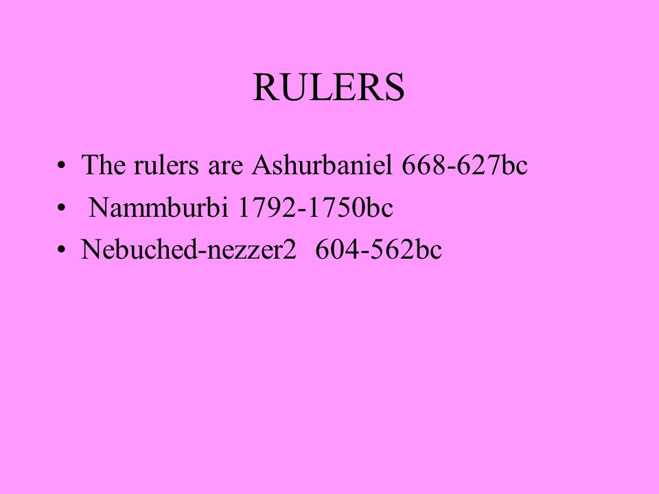 RULERS The rulers are Ashurbaniel 668-627bc Nammburbi 1792-1750bc Nebuched-nezzer2 604-562bc