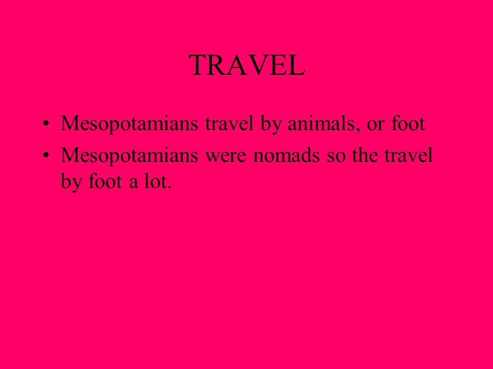 TRAVEL Mesopotamians travel by animals, or foot Mesopotamians were nomads so the travel by foot a lot.
