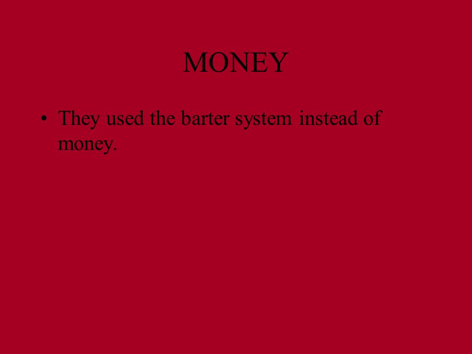 MONEY They used the barter system instead of money.