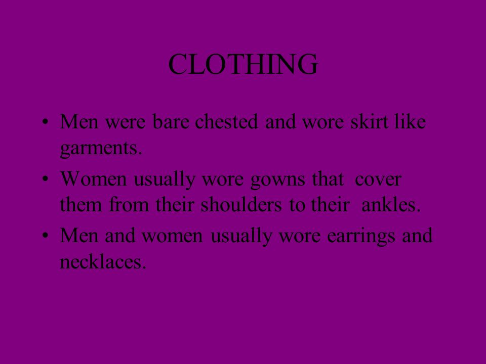 CLOTHING Men were bare chested and wore skirt like garments. Women usually wore gowns that cover them from their shoulders to their ankles. Men and wo