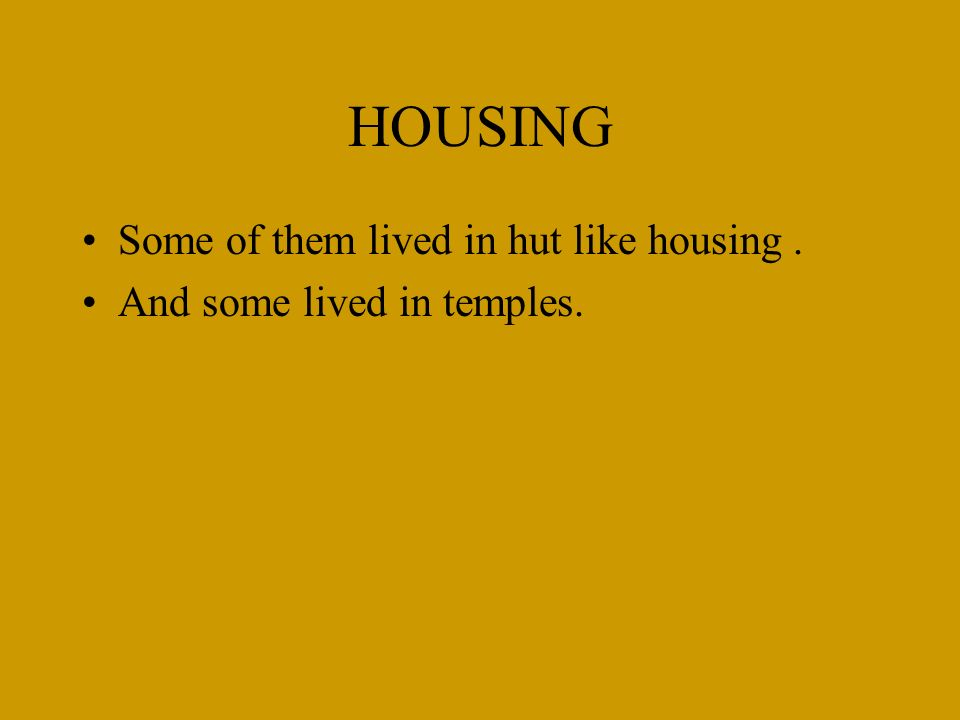 HOUSING Some of them lived in hut like housing. And some lived in temples.