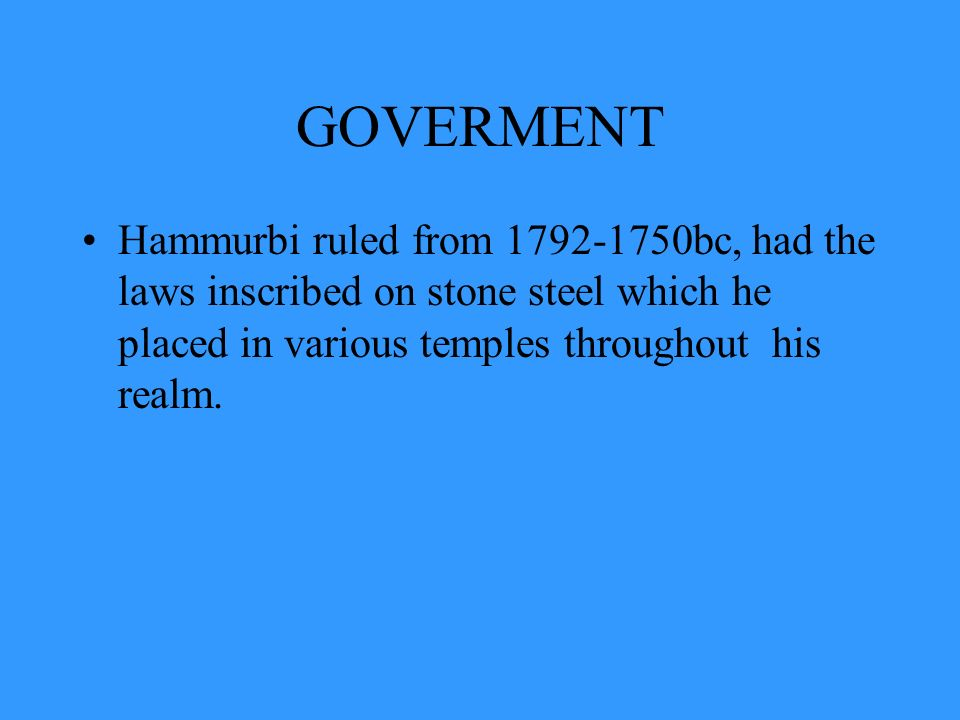 GOVERMENT Hammurbi ruled from 1792-1750bc, had the laws inscribed on stone steel which he placed in various temples throughout his realm.