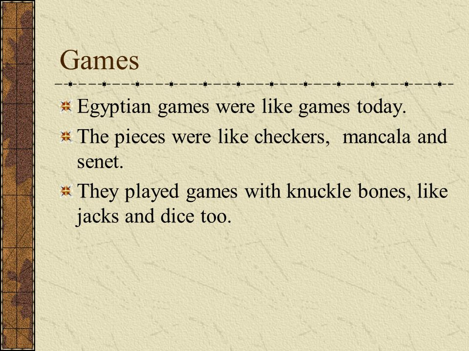 Games Egyptian games were like games today. The pieces were like checkers, mancala and senet.