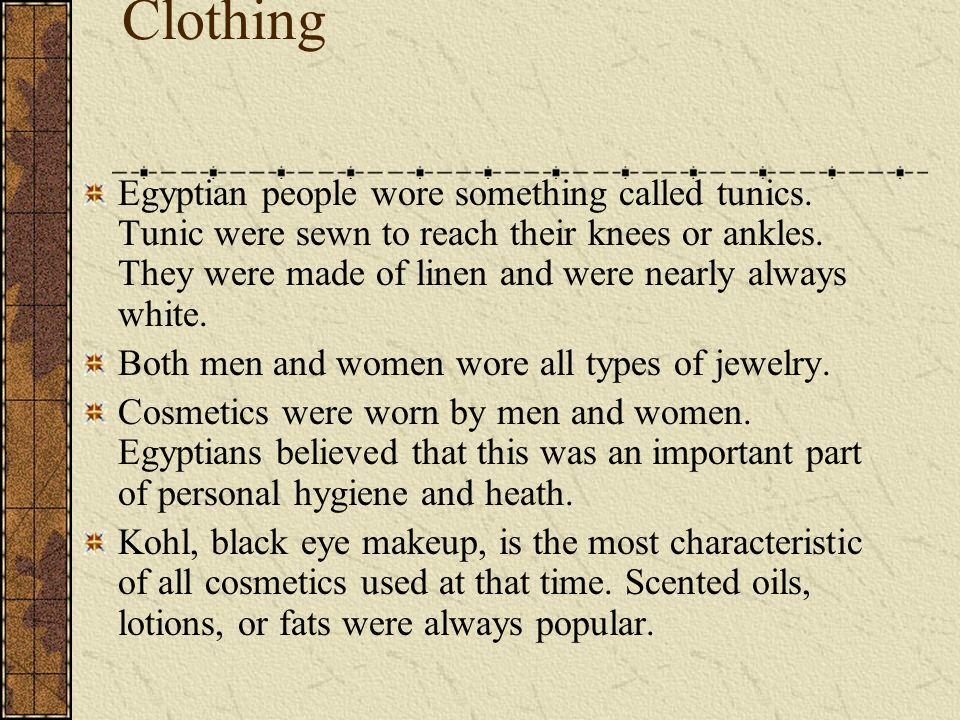 Clothing Egyptian people wore something called tunics. Tunic were sewn to reach their knees or ankles. They were made of linen and were nearly always