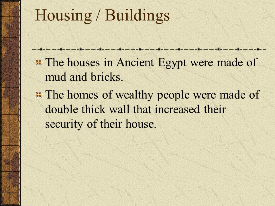 Housing / Buildings The houses in Ancient Egypt were made of mud and bricks.
