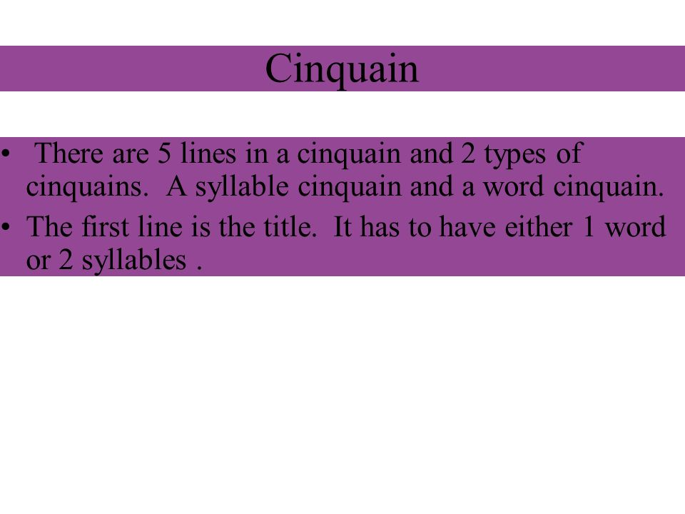 Cinquain There are 5 lines in a cinquain and 2 types of cinquains. A syllable cinquain and a word cinquain. The first line is the title. It has to hav