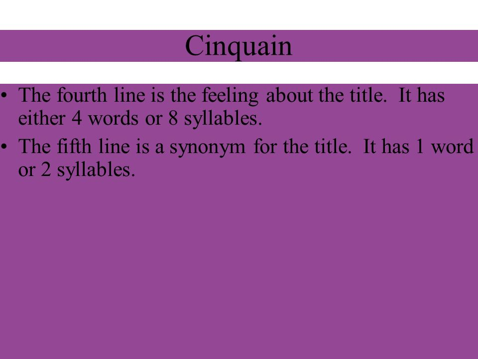Cinquain The fourth line is the feeling about the title. It has either 4 words or 8 syllables. The fifth line is a synonym for the title. It has 1 wor
