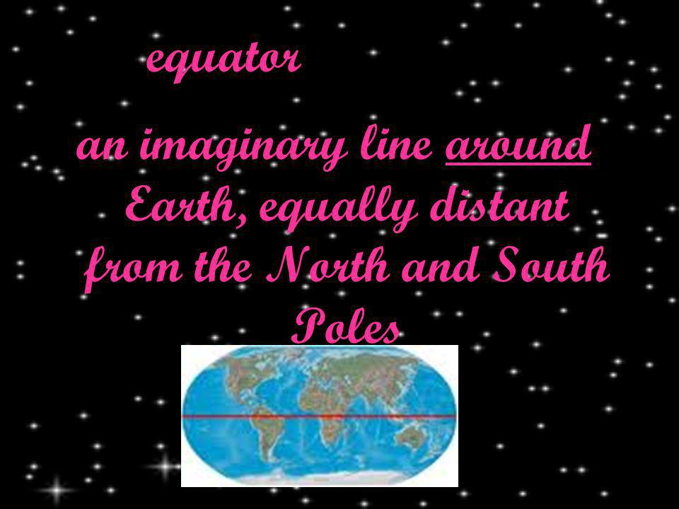equator an imaginary line around Earth, equally distant from the North and South Poles