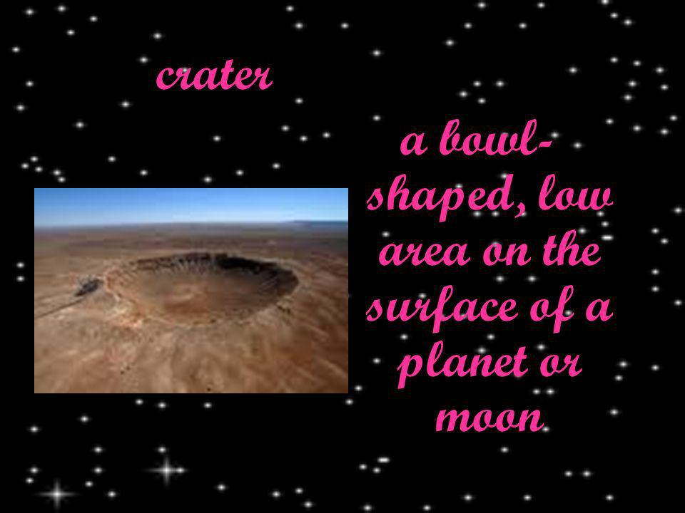 crater a bowl- shaped, low area on the surface of a planet or moon