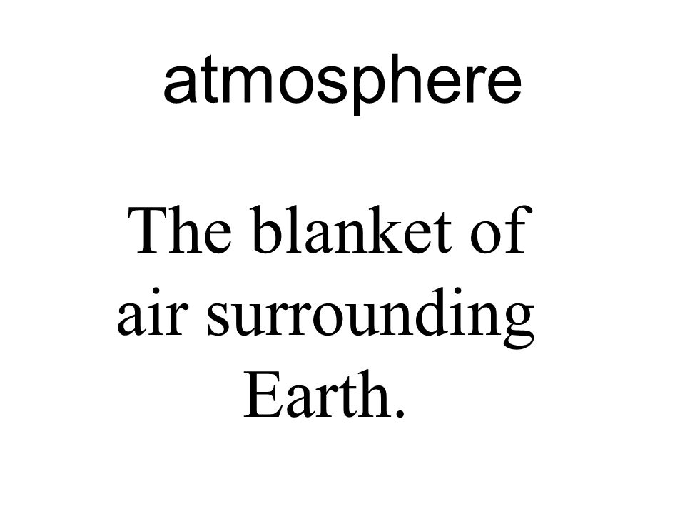 atmosphere The blanket of air surrounding Earth.