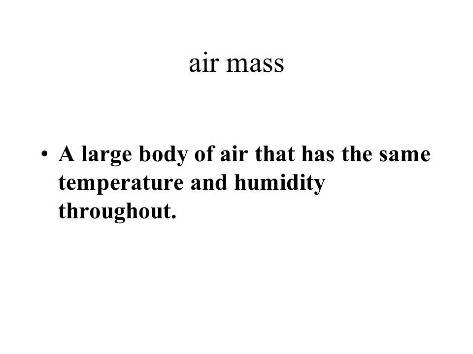 air mass A large body of air that has the same temperature and humidity throughout.