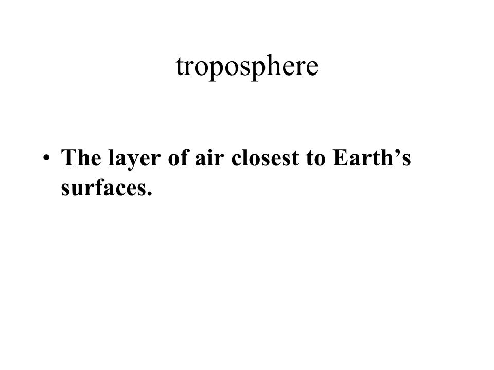 troposphere The layer of air closest to Earths surfaces.