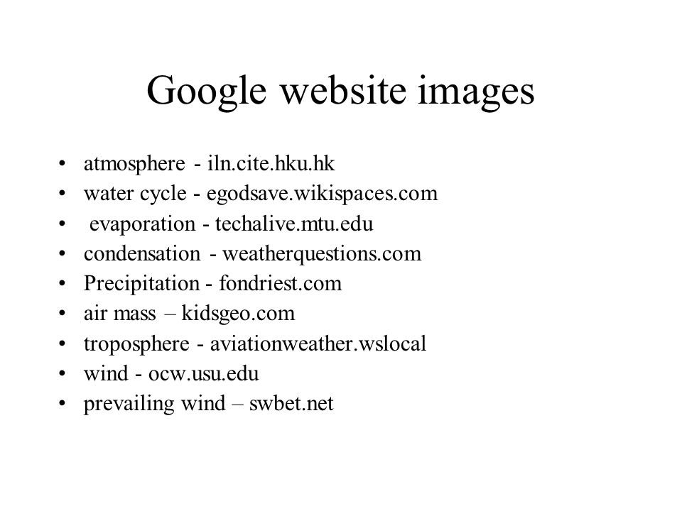 Google website images atmosphere - iln.cite.hku.hk water cycle - egodsave.wikispaces.com evaporation - techalive.mtu.edu condensation - weatherquestions.com Precipitation - fondriest.com air mass – kidsgeo.com troposphere - aviationweather.wslocal wind - ocw.usu.edu prevailing wind – swbet.net