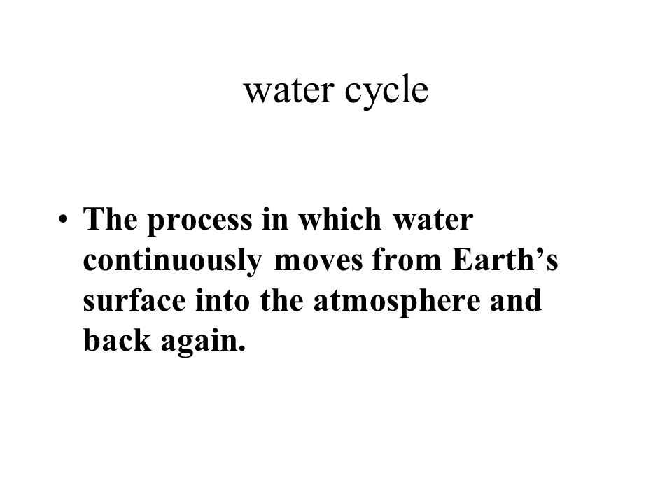 water cycle The process in which water continuously moves from Earths surface into the atmosphere and back again.